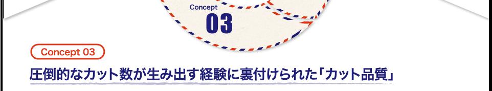 (Concept 03)圧倒的なカット数が生み出す経験に裏付けられた「カット品質」