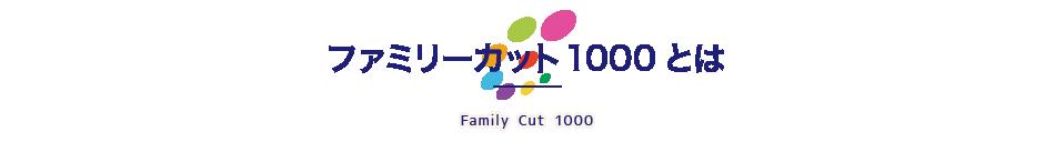 ファミリーカット1000とは - Family Cut