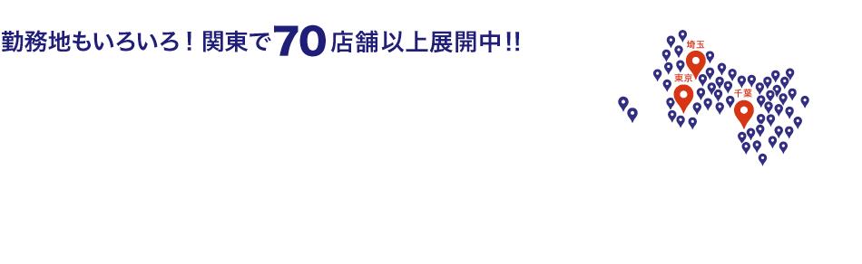 勤務地もいろいろ! 関東で70店舗以上展開中!!千葉エリア43店舗、埼玉エリア18店舗、東京エリア9店舗