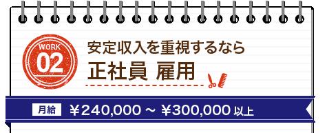 WORK02 安定収入を重視するなら正社員 雇用、月給¥240,000~¥300,000以上