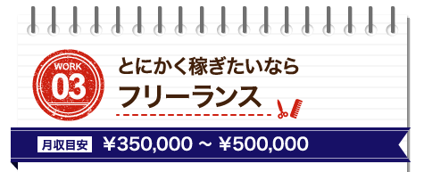 WORK03 とにかく稼ぎたいならフリーランス、月収目安¥350,000~¥500,000